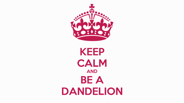 KEEP CALM AND BE A DANDELION