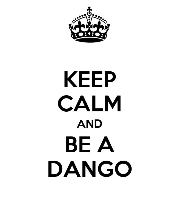 KEEP CALM AND BE A DANGO