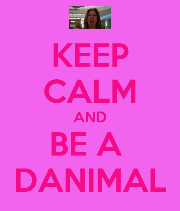 KEEP CALM AND BE A  DANIMAL
