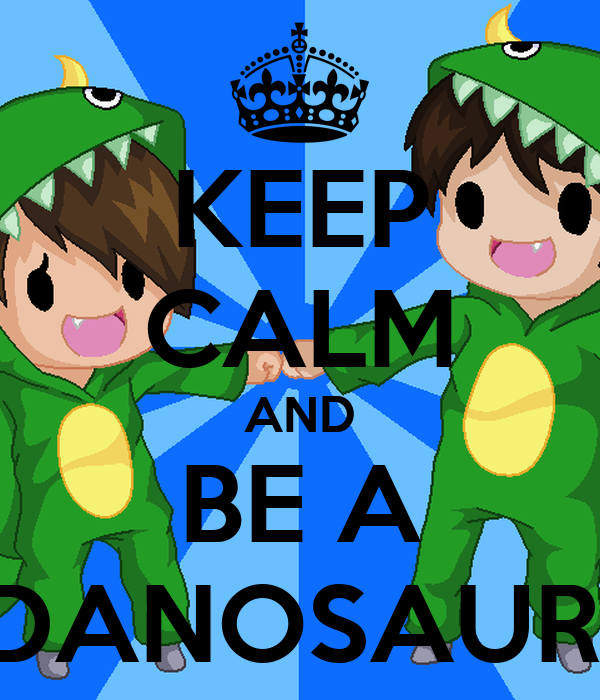 KEEP CALM AND BE A DANOSAUR!
