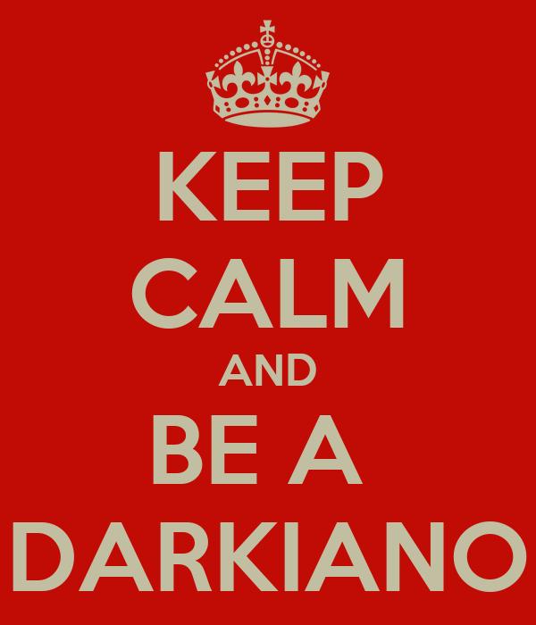 KEEP CALM AND BE A  DARKIANO