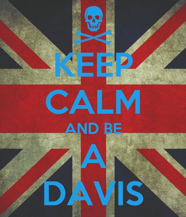 KEEP CALM AND BE  A  DAVIS