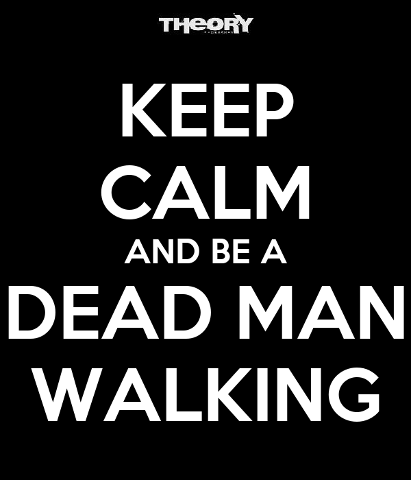 KEEP CALM AND BE A DEAD MAN WALKING