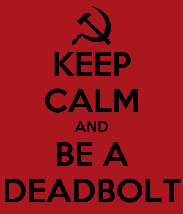 KEEP CALM AND BE A DEADBOLT