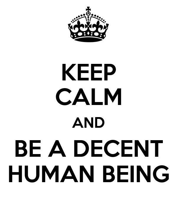 KEEP CALM AND BE A DECENT HUMAN BEING