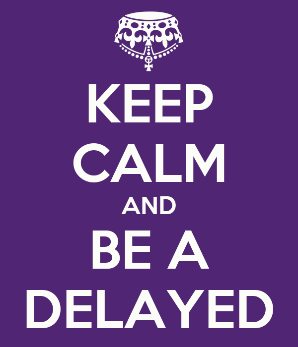 KEEP CALM AND BE A DELAYED