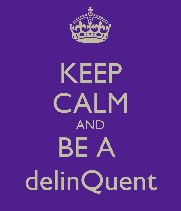 KEEP CALM AND BE A  delinQuent