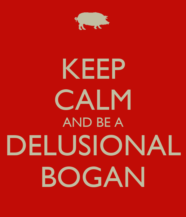 KEEP CALM AND BE A DELUSIONAL BOGAN