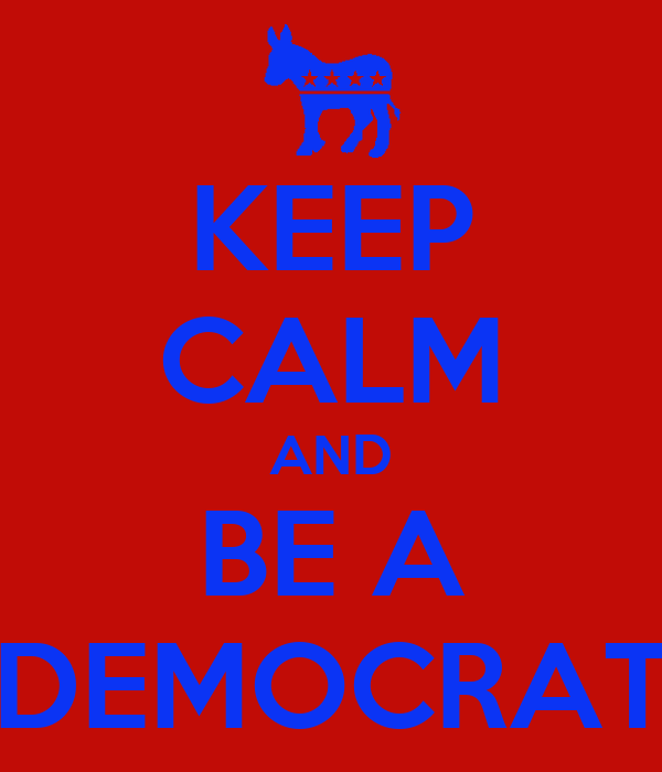 KEEP CALM AND BE A DEMOCRAT