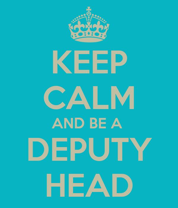 KEEP CALM AND BE A  DEPUTY HEAD