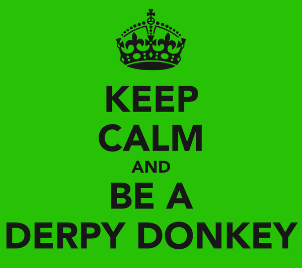 KEEP CALM AND BE A DERPY DONKEY