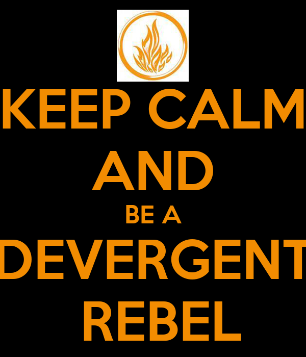 KEEP CALM AND BE A DEVERGENT  REBEL