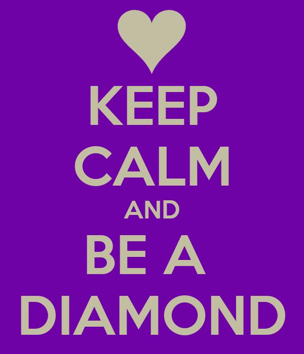 KEEP CALM AND BE A  DIAMOND