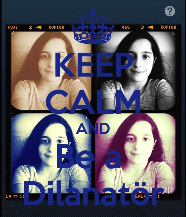 KEEP CALM AND Be a  Dilanatör