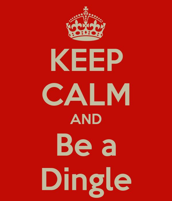 KEEP CALM AND Be a Dingle