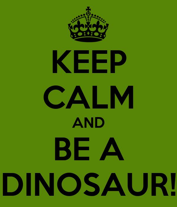 KEEP CALM AND BE A DINOSAUR!