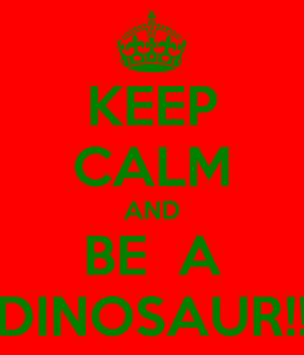 KEEP CALM AND BE  A DINOSAUR!!