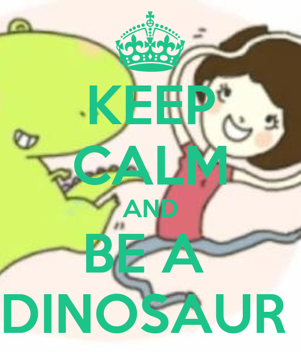 KEEP CALM AND BE A  DINOSAUR