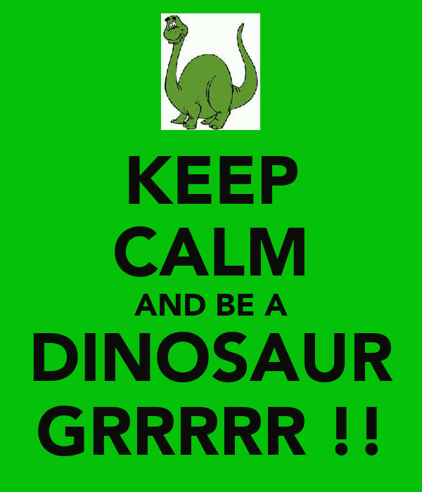 KEEP CALM AND BE A DINOSAUR GRRRRR !!