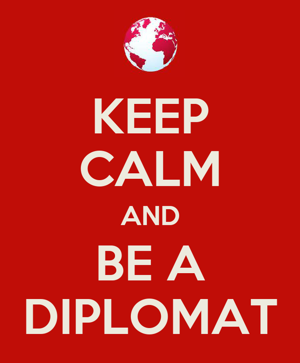 KEEP CALM AND BE A DIPLOMAT
