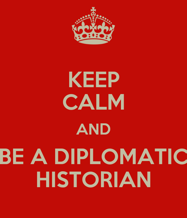 KEEP CALM AND BE A DIPLOMATIC HISTORIAN