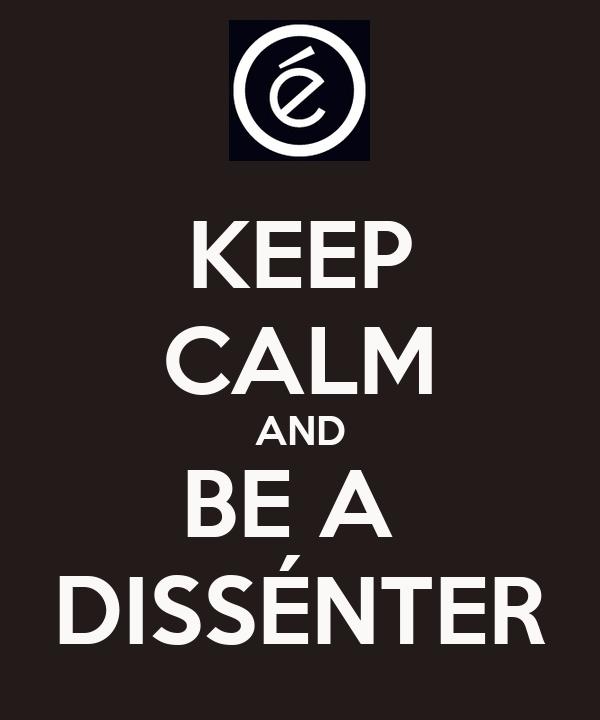 KEEP CALM AND BE A  DISSÉNTER