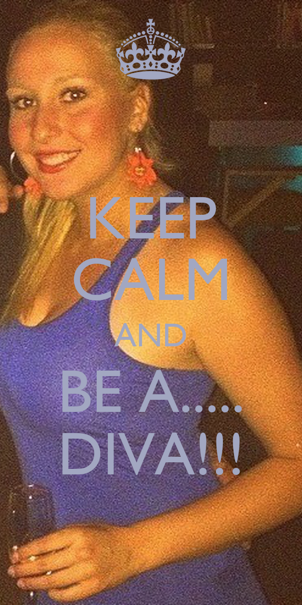 KEEP CALM AND BE A..... DIVA!!!