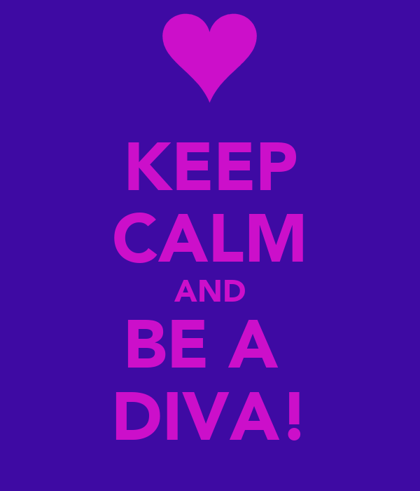 KEEP CALM AND BE A  DIVA!