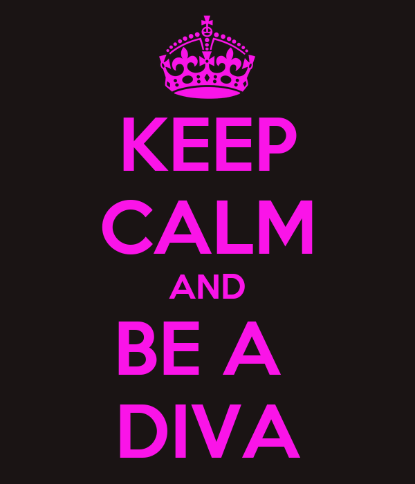 KEEP CALM AND BE A  DIVA