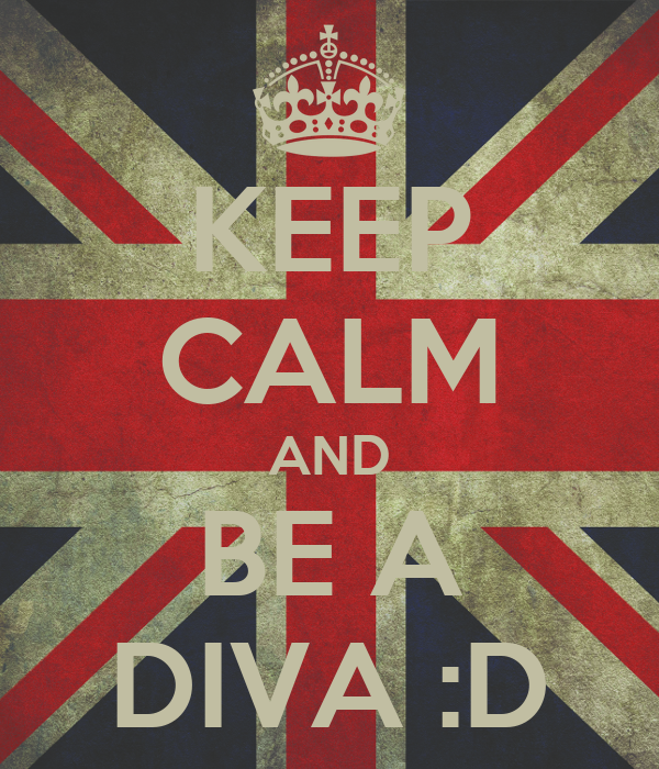 KEEP CALM AND BE A DIVA :D