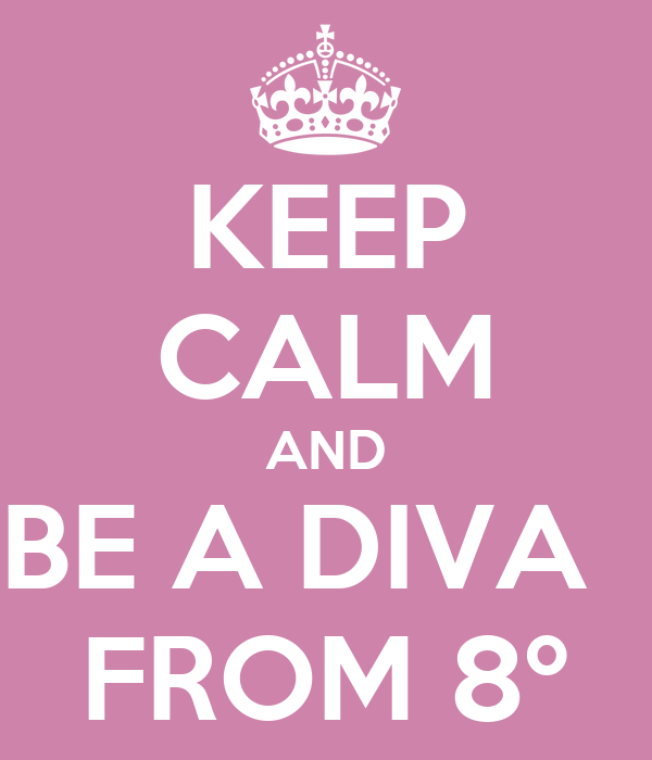 KEEP CALM AND BE A DIVA   FROM 8º