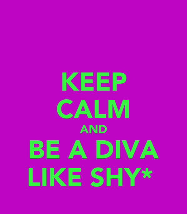 KEEP CALM AND BE A DIVA LIKE SHY*