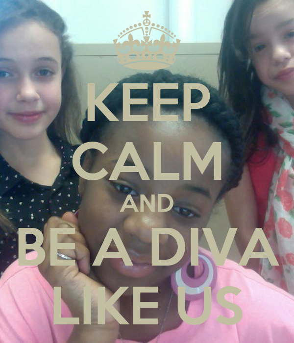 KEEP CALM AND BE A DIVA LIKE US