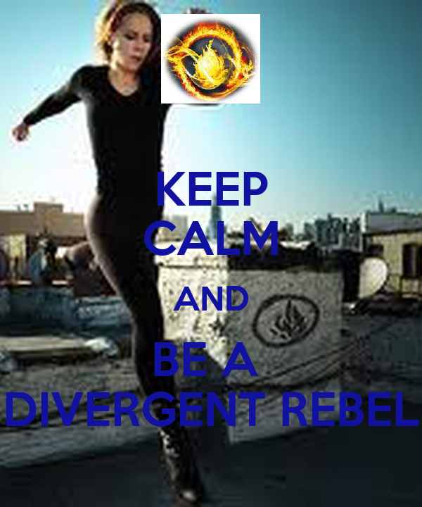 KEEP CALM AND BE A  DIVERGENT REBEL