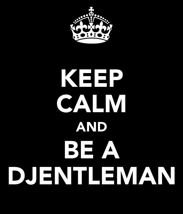 KEEP CALM AND BE A DJENTLEMAN