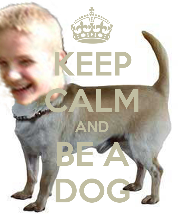 KEEP CALM AND BE A DOG