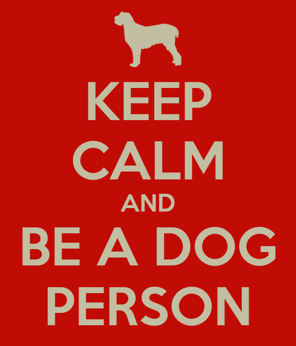 KEEP CALM AND BE A DOG PERSON
