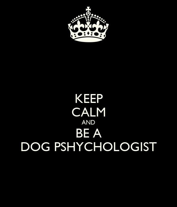 KEEP CALM AND BE A DOG PSHYCHOLOGIST