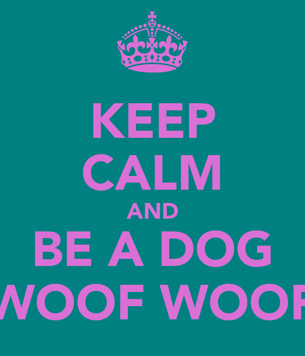 KEEP CALM AND BE A DOG WOOF WOOF