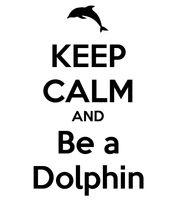 KEEP CALM AND Be a Dolphin