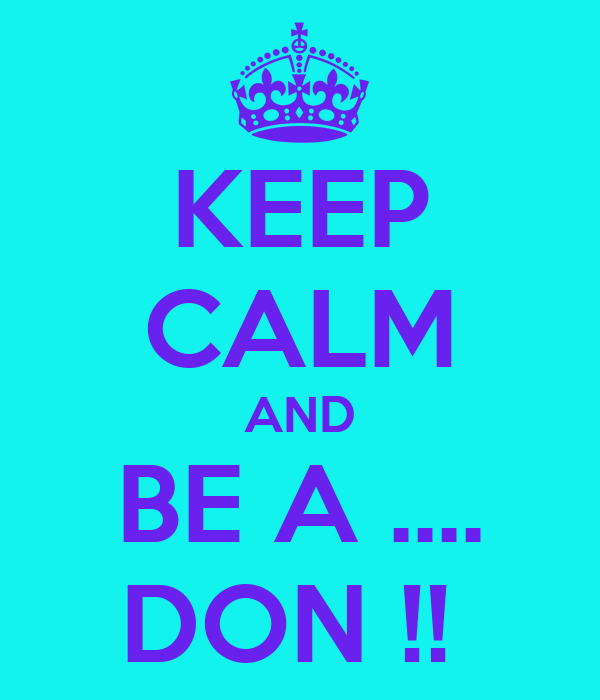 KEEP CALM AND BE A .... DON !!