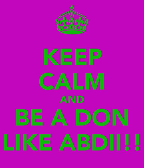 KEEP CALM AND BE A DON LIKE ABDII!!