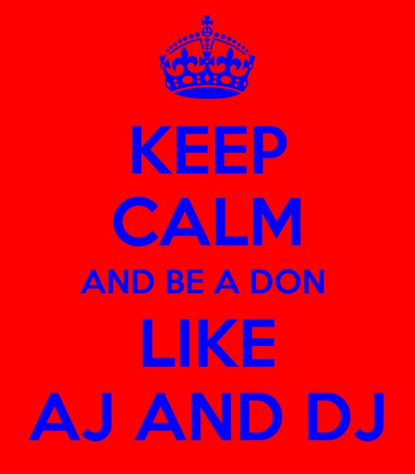 KEEP CALM AND BE A DON  LIKE AJ AND DJ