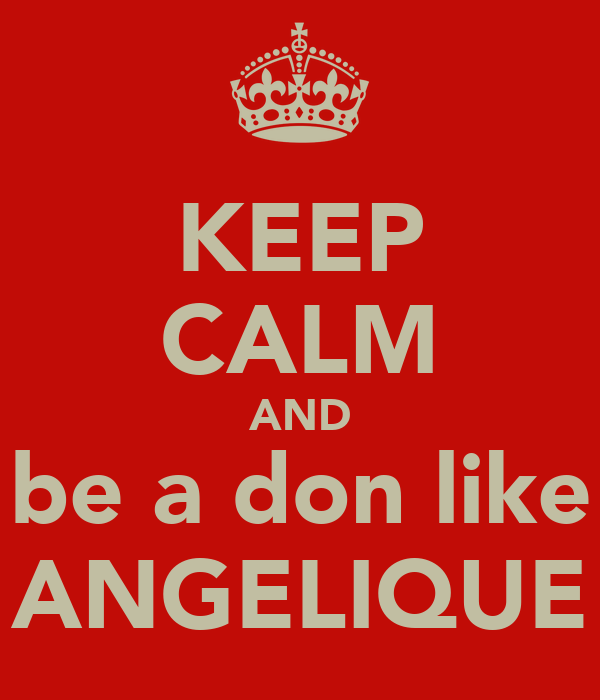 KEEP CALM AND be a don like ANGELIQUE