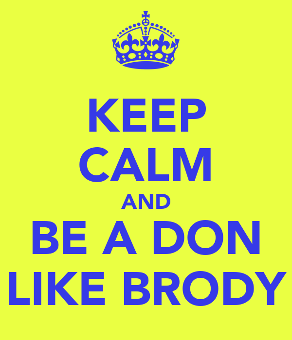 KEEP CALM AND BE A DON LIKE BRODY