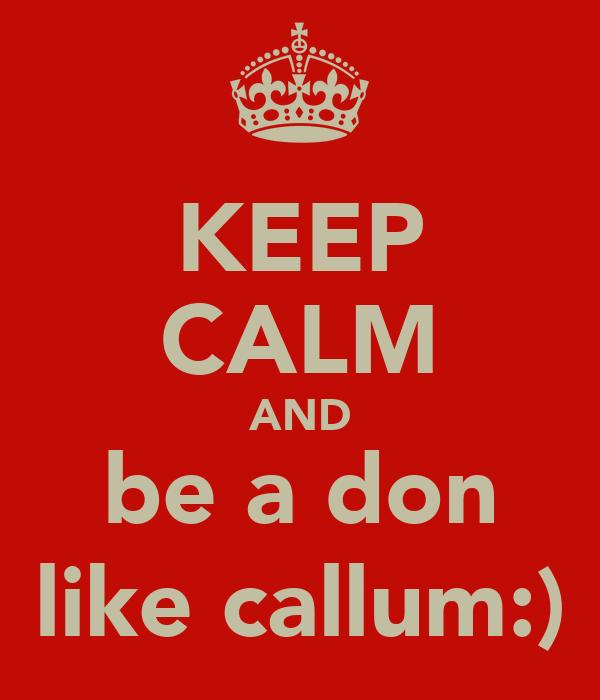KEEP CALM AND be a don like callum:)