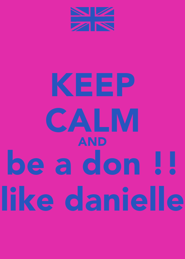 KEEP CALM AND be a don !! like danielle