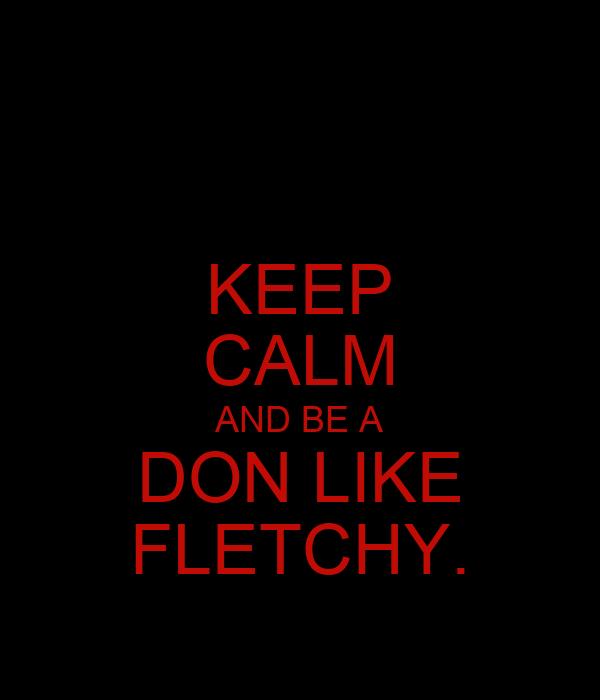 KEEP CALM AND BE A DON LIKE FLETCHY.