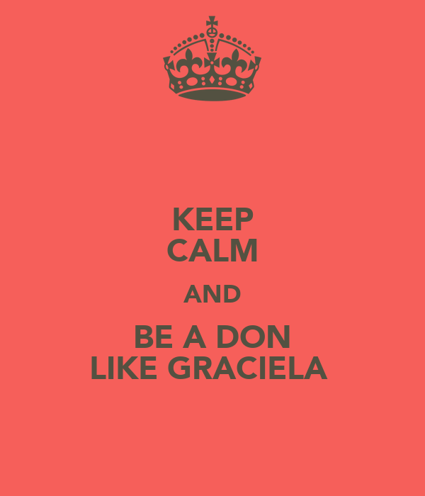 KEEP CALM AND BE A DON LIKE GRACIELA