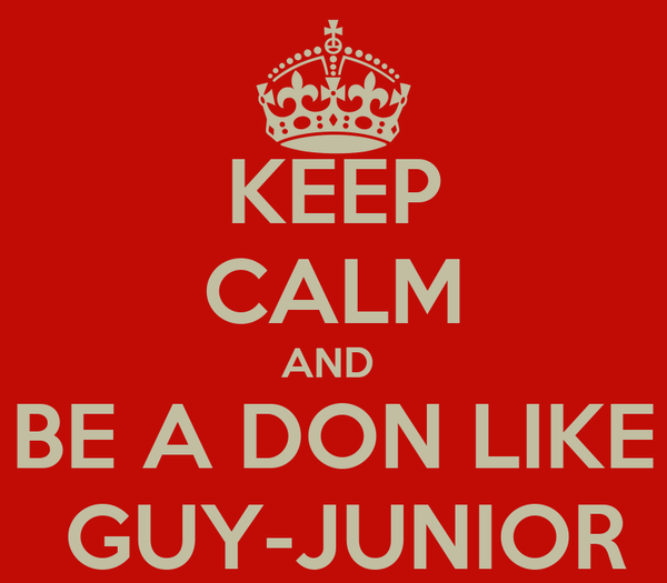 KEEP CALM AND  BE A DON LIKE  GUY-JUNIOR